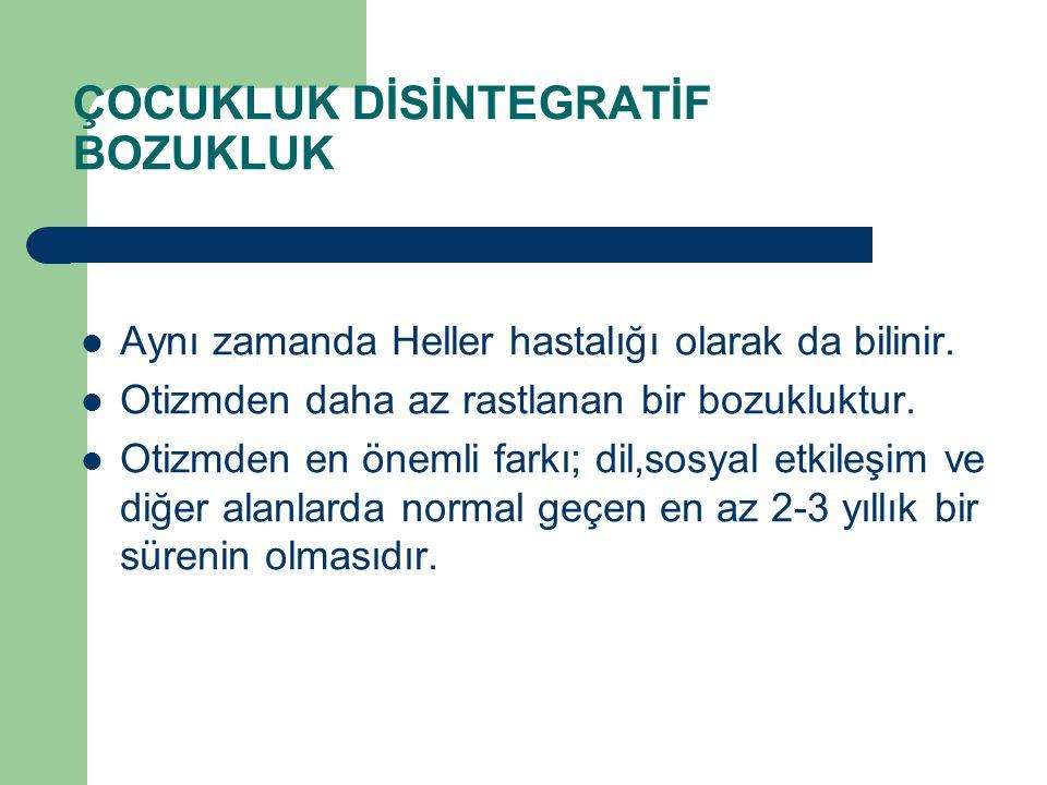 ÇOCUKLUK DİSİNTEGRATİF BOZUKLUK Aynı zamanda Heller hastalığı olarak da bilinir. Otizmden daha az rastlanan bir bozukluktur. Otizmden en önemli farkı;
