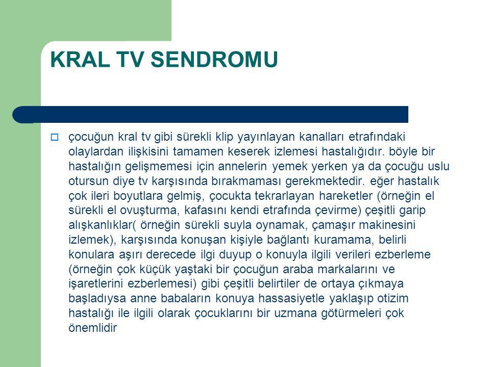 KRAL TV SENDROMU  çocuğun kral tv gibi sürekli klip yayınlayan kanalları etrafındaki olaylardan ilişkisini tamamen keserek izlemesi hastalığıdır. böy