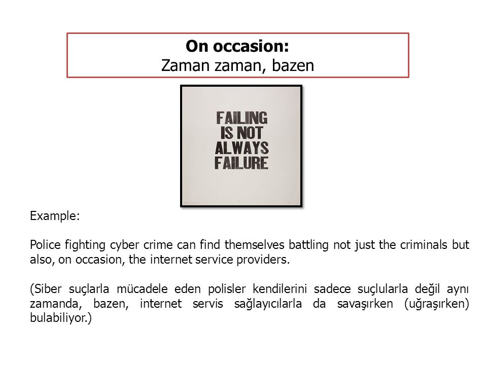 On occasion: Zaman zaman, bazen Example: Police fighting cyber crime can find themselves battling not just the criminals but also, on occasion, the internet service providers.