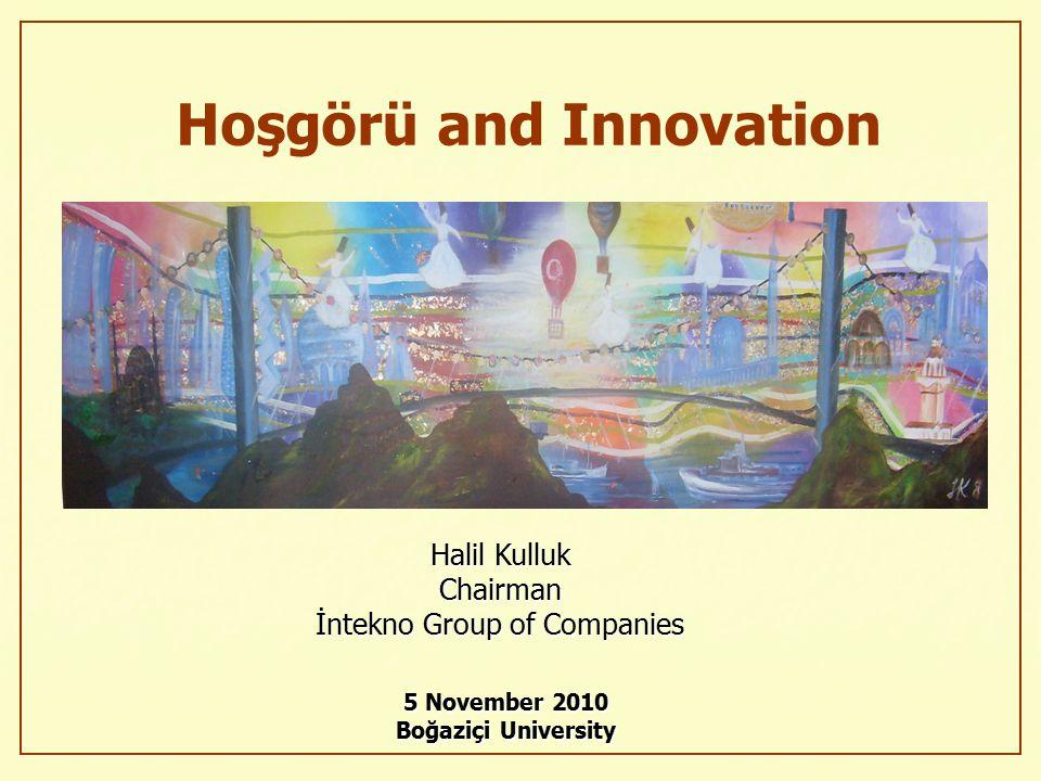 Halil Kulluk Chairman İntekno Group of Companies 5 November 2010 Boğaziçi University Hoşgörü and Innovation