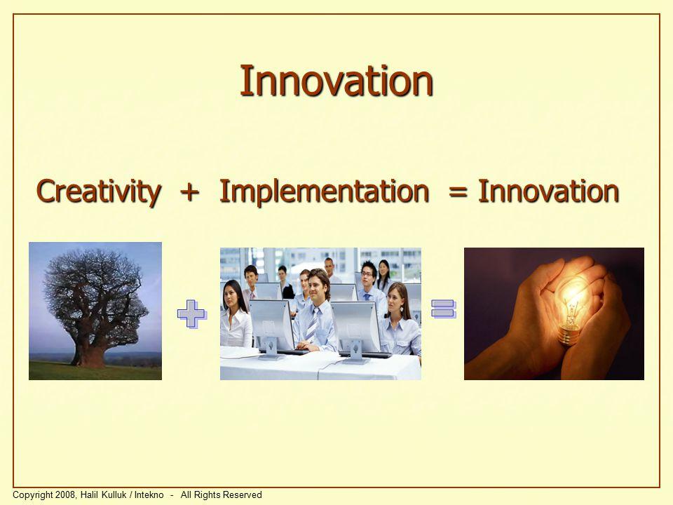 Creativity + Implementation = Innovation Copyright 2008, Halil Kulluk / Intekno - All Rights Reserved Innovation
