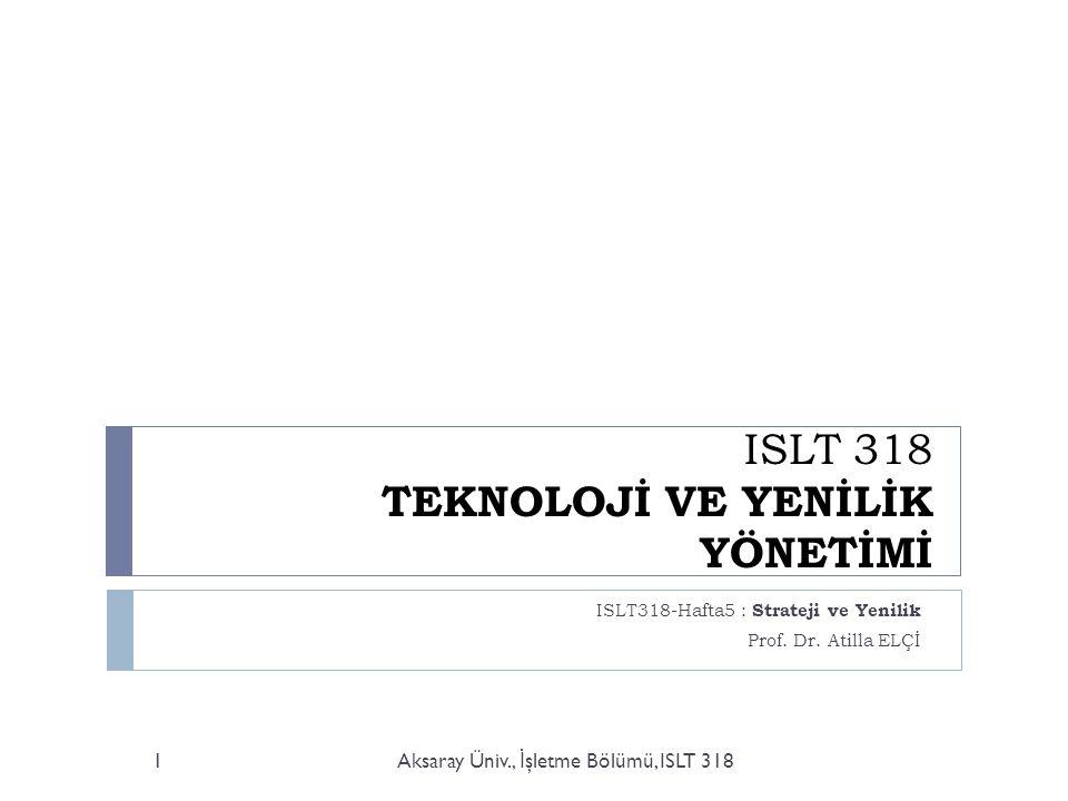 ISLT 318 TEKNOLOJİ VE YENİLİK YÖNETİMİ ISLT318-Hafta5 : Strateji ve Yenilik Prof.