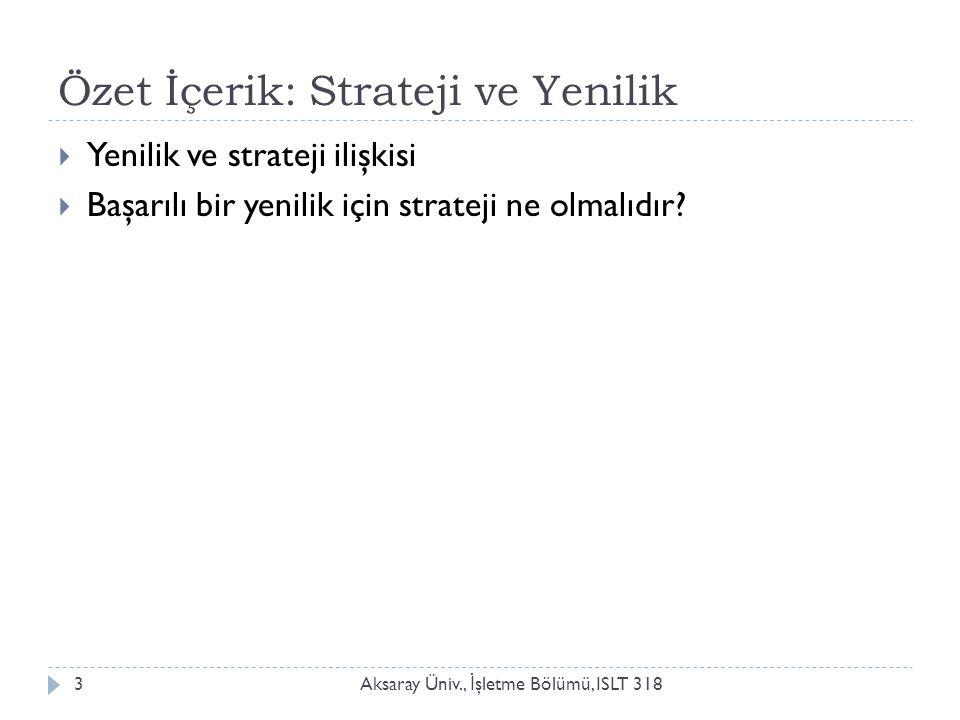 Özet İçerik: Strateji ve Yenilik Aksaray Üniv., İ şletme Bölümü, ISLT 3183  Yenilik ve strateji ilişkisi  Başarılı bir yenilik için strateji ne olma