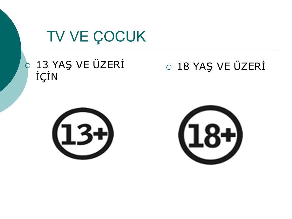 TV VE ÇOCUK  13 YAŞ VE ÜZERİ İÇİN  18 YAŞ VE ÜZERİ