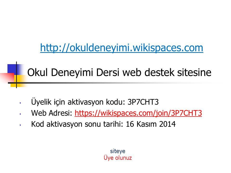 http://okuldeneyimi.wikispaces.com Okul Deneyimi Dersi web destek sitesine Üyelik için aktivasyon kodu: 3P7CHT3 Web Adresi: https://wikispaces.com/joi