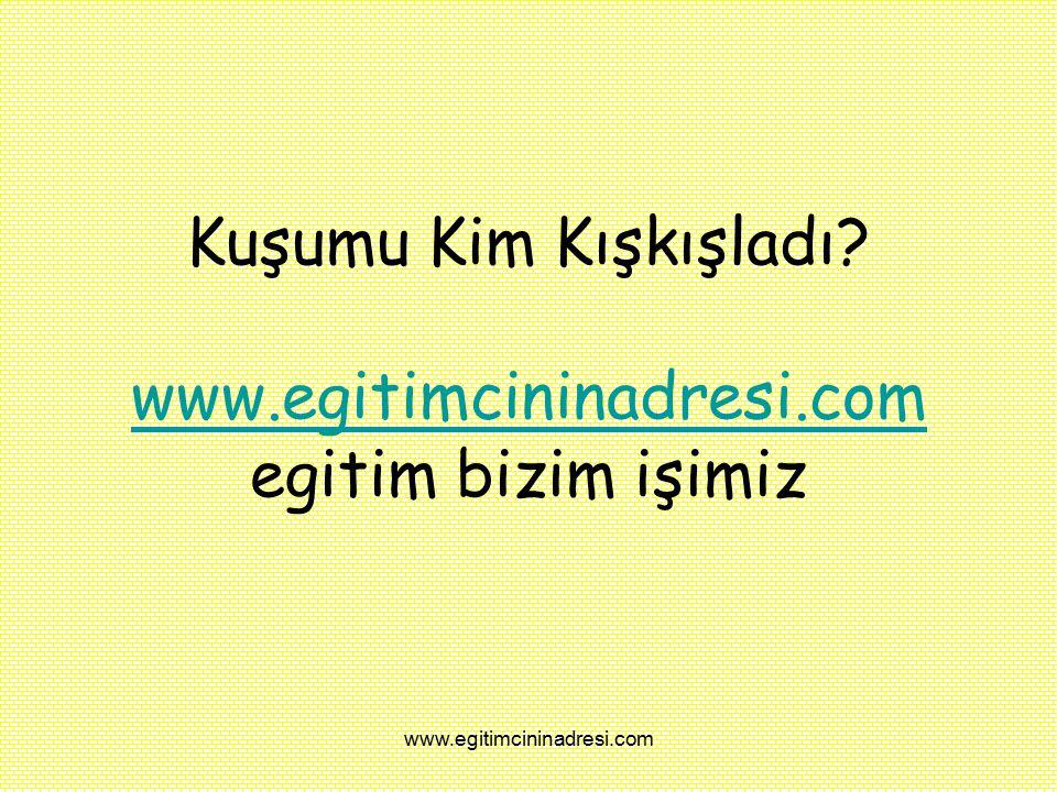 Kuşumu Kim Kışkışladı? www.egitimcininadresi.com egitim bizim işimiz www.egitimcininadresi.com