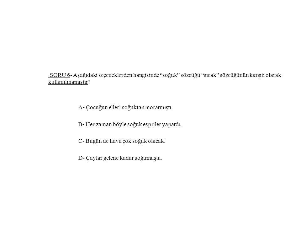 SORU 6- Aşağıdaki seçeneklerden hangisinde soğuk sözcüğü sıcak sözcüğünün karşıtı olarak kullanılmamıştır.