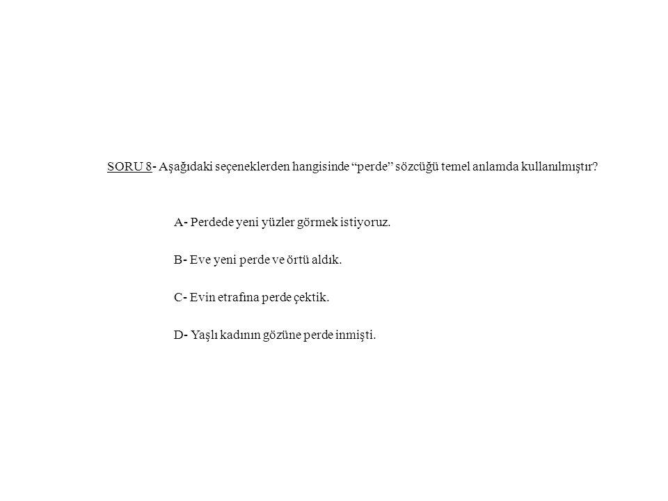 """SORU 8- Aşağıdaki seçeneklerden hangisinde """"perde"""" sözcüğü temel anlamda kullanılmıştır? A- Perdede yeni yüzler görmek istiyoruz. B- Eve yeni perde ve"""