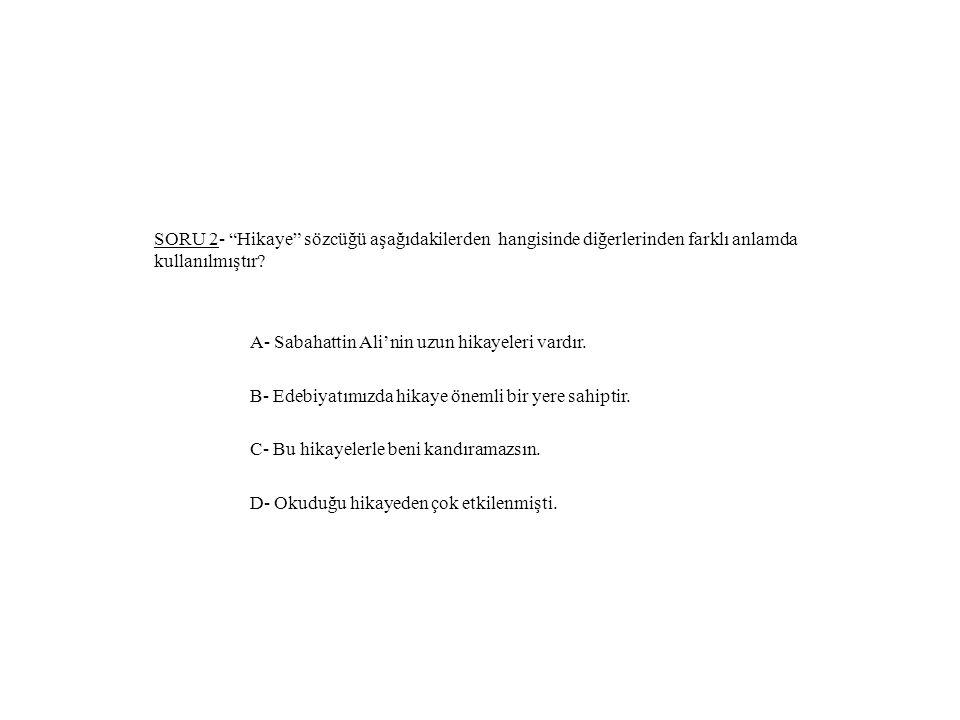 """SORU 2- """"Hikaye"""" sözcüğü aşağıdakilerden hangisinde diğerlerinden farklı anlamda kullanılmıştır? A- Sabahattin Ali'nin uzun hikayeleri vardır. B- Edeb"""