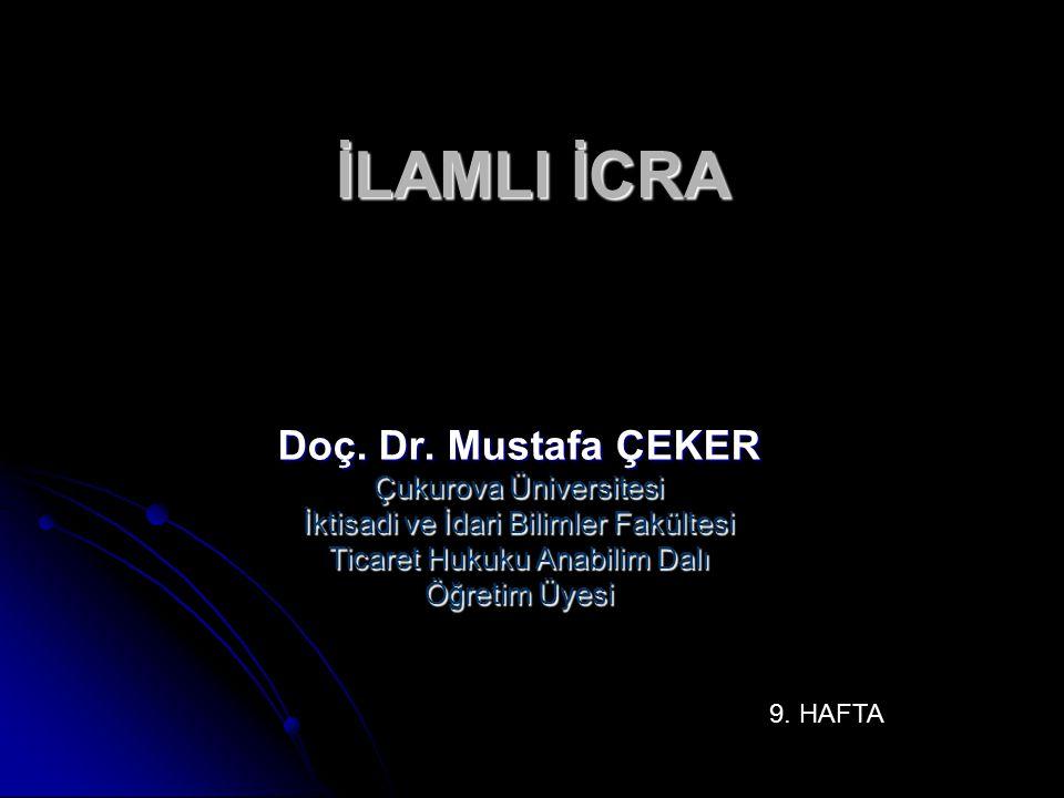 İLAMLI İCRA Doç. Dr. Mustafa ÇEKER Çukurova Üniversitesi İktisadi ve İdari Bilimler Fakültesi Ticaret Hukuku Anabilim Dalı Öğretim Üyesi 9. HAFTA
