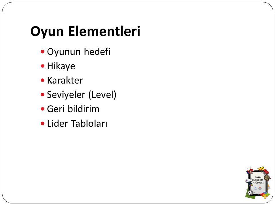 Oyun Elementleri Oyunun hedefi Hikaye Karakter Seviyeler (Level) Geri bildirim Lider Tabloları
