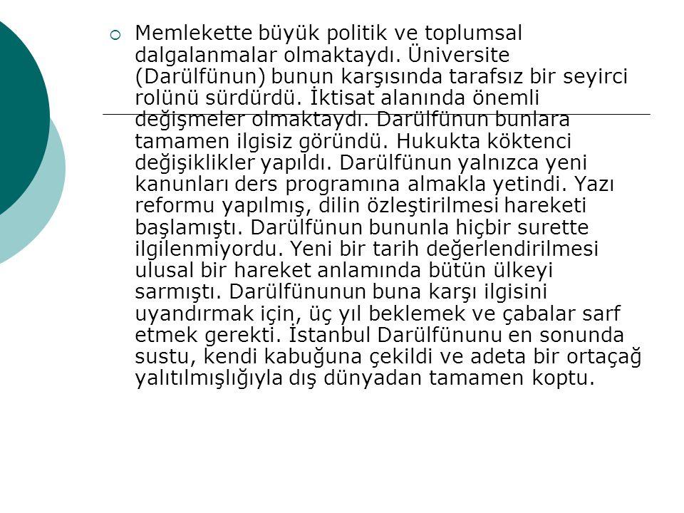  Darülfünun'un lağvedilerek,İstanbul Üniversitesi'nin kurulmasında Türk devriminin yerleşmesinde yeterince rol oynamaması, reformlara karşı çıkması yada direnmesi, denetleme organının olmaması, bilimsel çalışmanın yapılmaması, toplumdan kopuk çalışıyor olması etkili olmuştur.