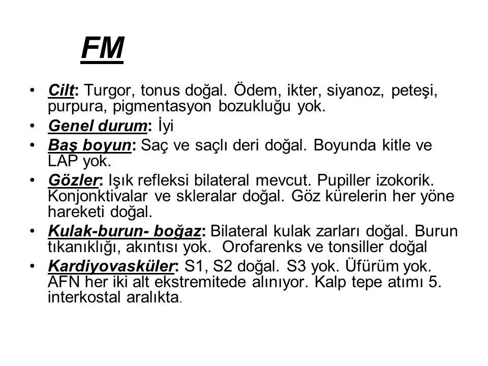 FM Cilt: Turgor, tonus doğal.Ödem, ikter, siyanoz, peteşi, purpura, pigmentasyon bozukluğu yok.