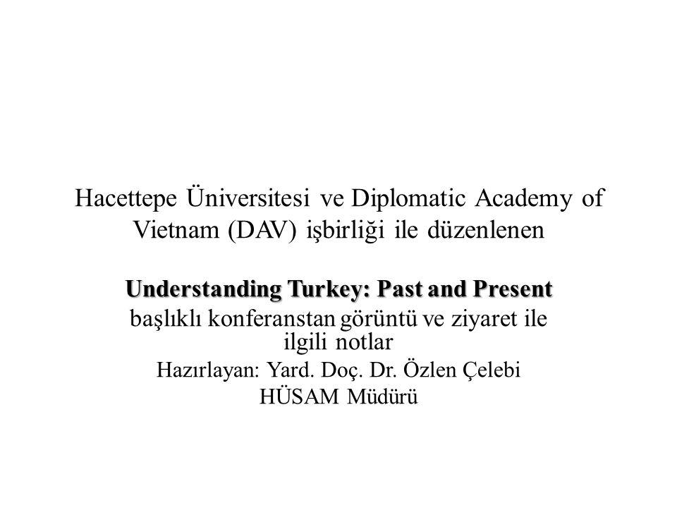 Hacettepe Üniversitesi ve Diplomatic Academy of Vietnam (DAV) işbirliği ile düzenlenen Understanding Turkey: Past and Present başlıklı konferanstan görüntü ve ziyaret ile ilgili notlar Hazırlayan: Yard.