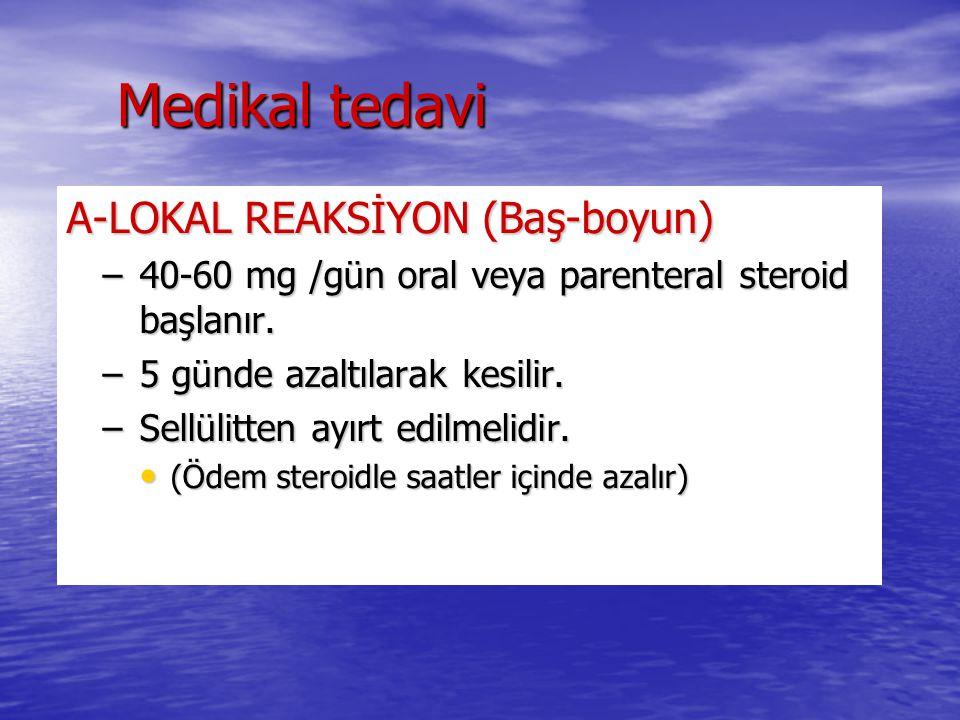 Medikal tedavi A-LOKAL REAKSİYON (Baş-boyun) –40-60 mg /gün oral veya parenteral steroid başlanır. –5 günde azaltılarak kesilir. –Sellülitten ayırt ed