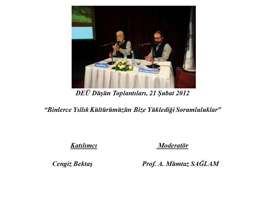 """DEÜ Düşün Toplantıları, 21 Şubat 2012 """"Binlerce Yıllık Kültürümüzün Bize Yüklediği Sorumluluklar"""" Katılımcı Moderatör Cengiz Bektaş Prof. A. Mümtaz SA"""