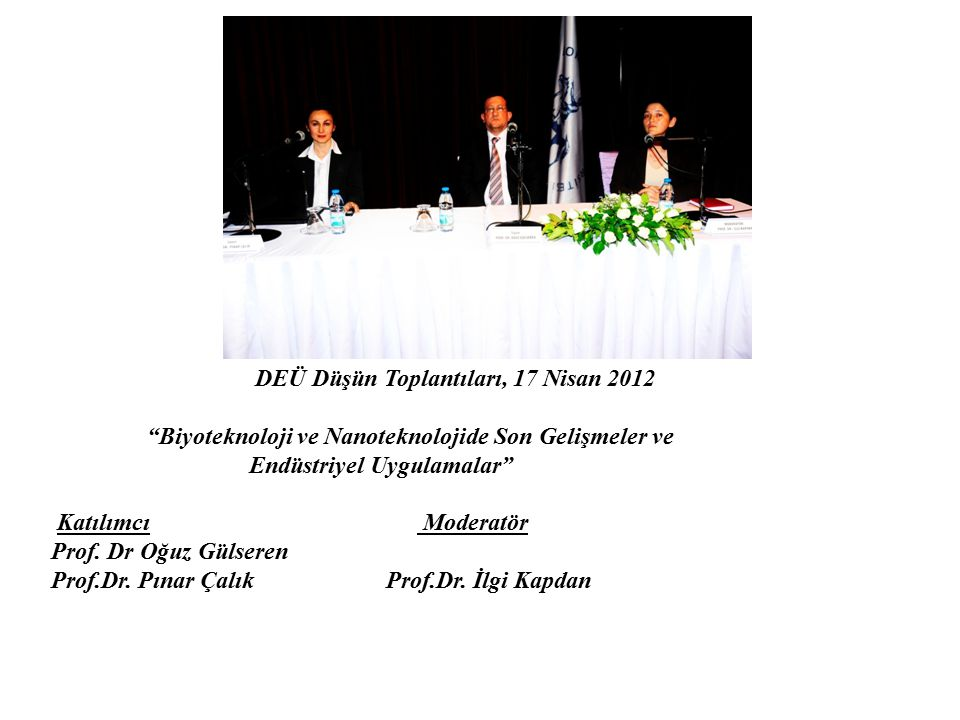 """DEÜ Düşün Toplantıları, 17 Nisan 2012 """"Biyoteknoloji ve Nanoteknolojide Son Gelişmeler ve Endüstriyel Uygulamalar"""" Katılımcı Moderatör Prof. Dr Oğuz G"""