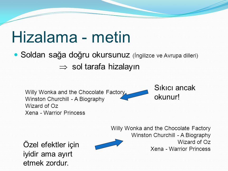 Hizalama - metin Soldan sağa doğru okursunuz (İngilizce ve Avrupa dilleri)  sol tarafa hizalayın Willy Wonka and the Chocolate Factory Winston Churchill - A Biography Wizard of Oz Xena - Warrior Princess Willy Wonka and the Chocolate Factory Winston Churchill - A Biography Wizard of Oz Xena - Warrior Princess Özel efektler için iyidir ama ayırt etmek zordur.