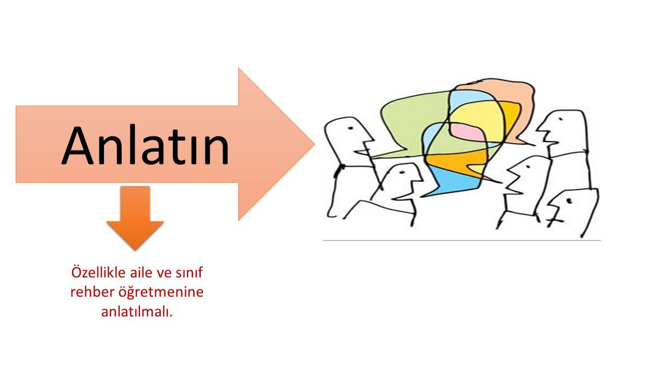 Anlatın Özellikle aile ve sınıf rehber öğretmenine anlatılmalı.