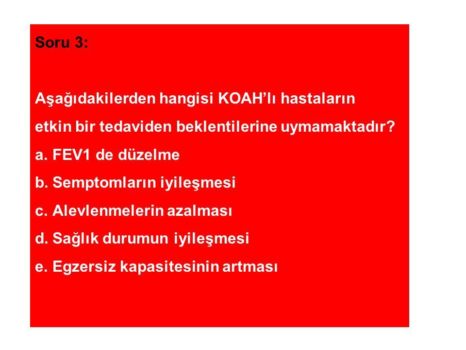 Soru 3: Aşağıdakilerden hangisi KOAH'lı hastaların etkin bir tedaviden beklentilerine uymamaktadır? a.FEV1 de düzelme b.Semptomların iyileşmesi c.Alev