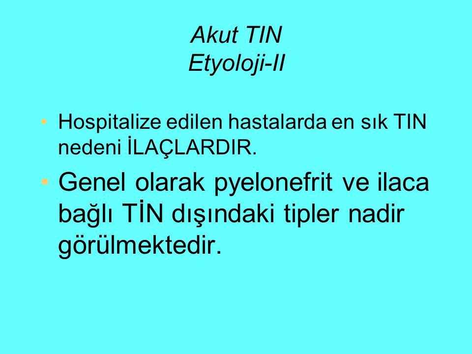 Akut TIN Etyoloji-II Hospitalize edilen hastalarda en sık TIN nedeni İLAÇLARDIR. Genel olarak pyelonefrit ve ilaca bağlı TİN dışındaki tipler nadir gö