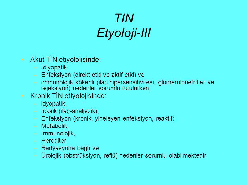 TIN Etyoloji-III Akut TİN etiyolojisinde: –İdiyopatik –Enfeksiyon (direkt etki ve aktif etki) ve –immünolojik kökenli (ilaç hipersensitivitesi, glomer