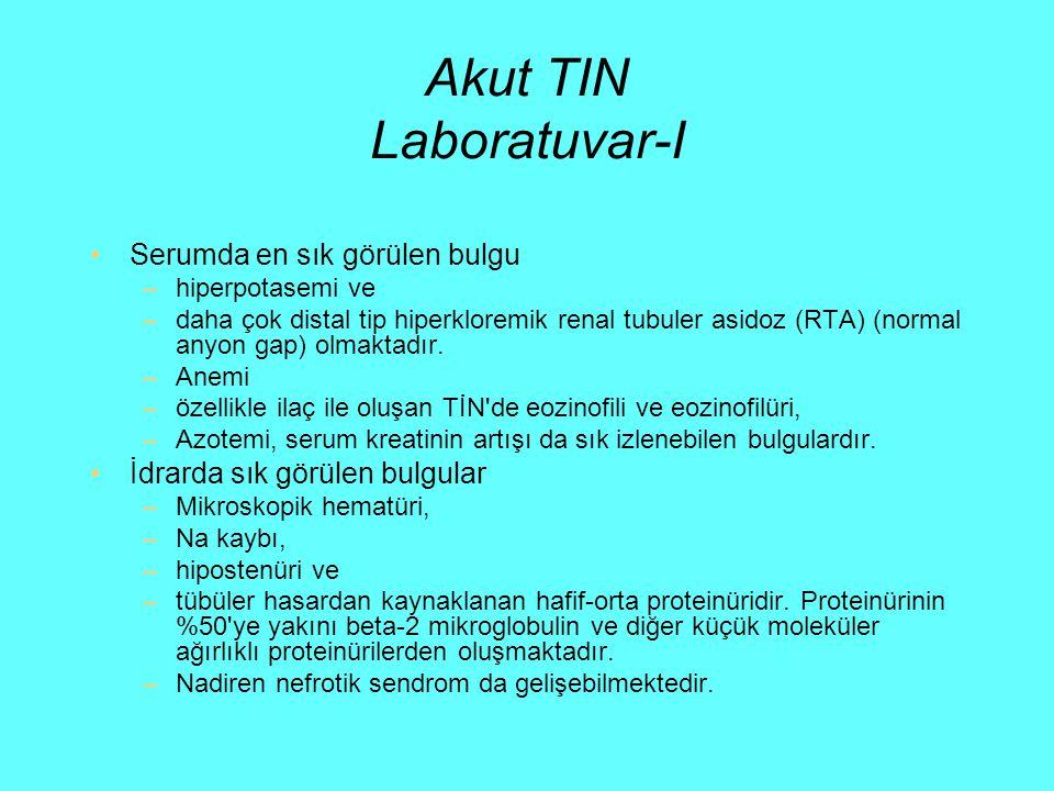 Akut TIN Laboratuvar-I Serumda en sık görülen bulgu –hiperpotasemi ve –daha çok distal tip hiperkloremik renal tubuler asidoz (RTA) (normal anyon gap)