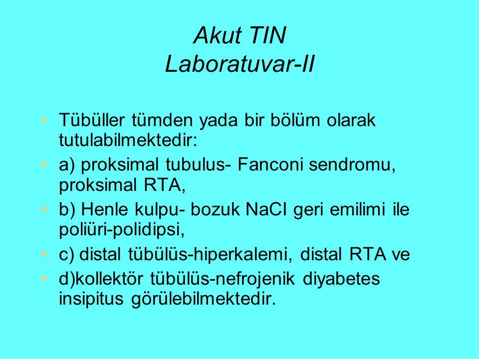 Akut TIN Laboratuvar-II Tübüller tümden yada bir bölüm olarak tutulabilmektedir: a) proksimal tubulus- Fanconi sendromu, proksimal RTA, b) Henle kulpu