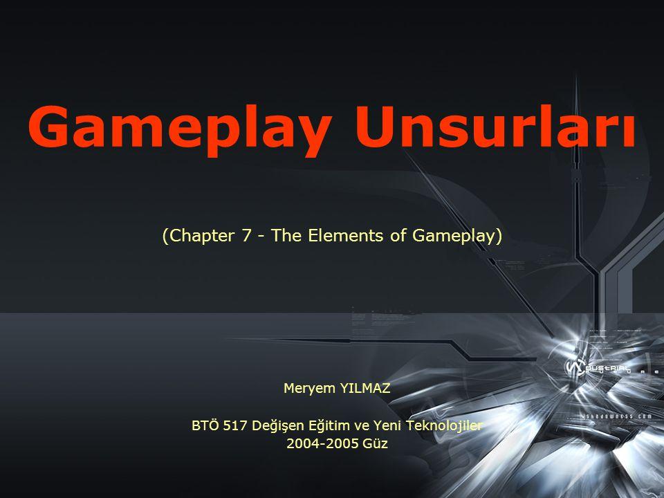 Gameplay Unsurları (Chapter 7 - The Elements of Gameplay) Meryem YILMAZ BTÖ 517 Değişen Eğitim ve Yeni Teknolojiler 2004-2005 Güz