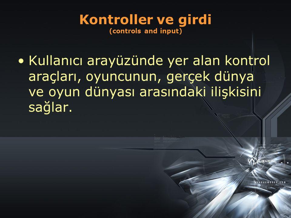Kontroller ve girdi (controls and input) Kullanıcı arayüzünde yer alan kontrol araçları, oyuncunun, gerçek dünya ve oyun dünyası arasındaki ilişkisini sağlar.