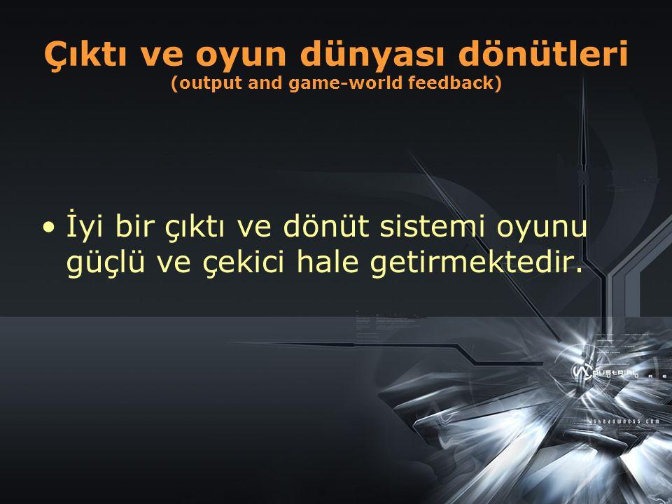 Çıktı ve oyun dünyası dönütleri (output and game-world feedback) İyi bir çıktı ve dönüt sistemi oyunu güçlü ve çekici hale getirmektedir.