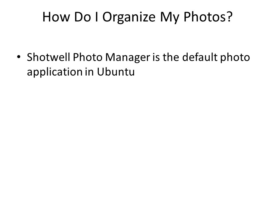 How Do I Organize My Photos? Shotwell Photo Manager is the default photo application in Ubuntu