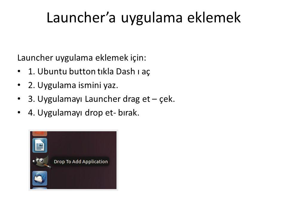 Launcher'a uygulama eklemek Launcher uygulama eklemek için: 1. Ubuntu button tıkla Dash ı aç 2. Uygulama ismini yaz. 3. Uygulamayı Launcher drag et –