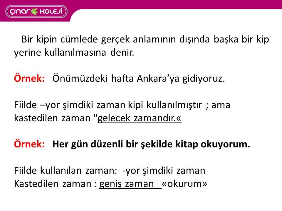 Bir kipin cümlede gerçek anlamının dışında başka bir kip yerine kullanılmasına denir. Örnek: Önümüzdeki hafta Ankara'ya gidiyoruz. Fiilde –yor şimdiki