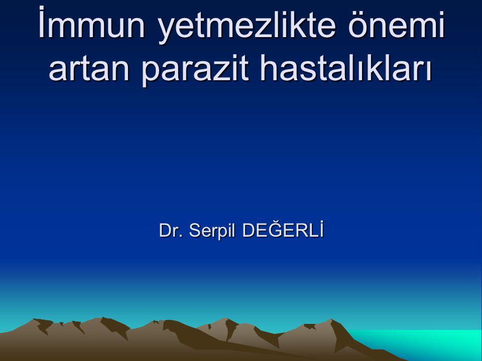 İmmun yetmezlikte önemi artan parazit hastalıkları Dr. Serpil DEĞERLİ