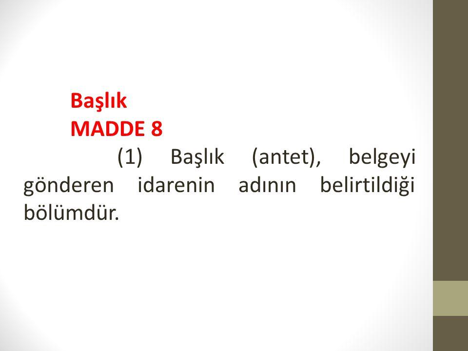 Başlık MADDE 8 (1) Başlık (antet), belgeyi gönderen idarenin adının belirtildiği bölümdür.