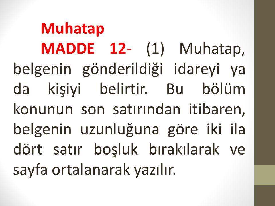 Muhatap MADDE 12- (1) Muhatap, belgenin gönderildiği idareyi ya da kişiyi belirtir. Bu bölüm konunun son satırından itibaren, belgenin uzunluğuna göre