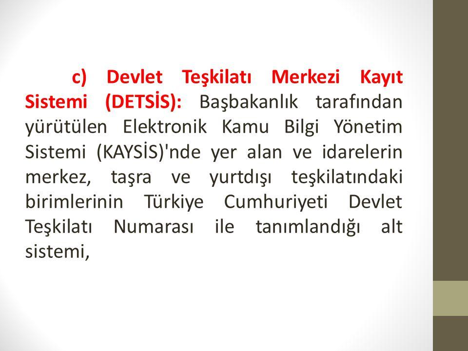 c) Devlet Teşkilatı Merkezi Kayıt Sistemi (DETSİS): Başbakanlık tarafından yürütülen Elektronik Kamu Bilgi Yönetim Sistemi (KAYSİS)'nde yer alan ve id