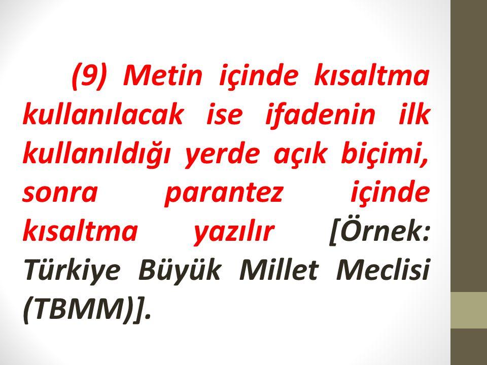 (9) Metin içinde kısaltma kullanılacak ise ifadenin ilk kullanıldığı yerde açık biçimi, sonra parantez içinde kısaltma yazılır [Örnek: Türkiye Büyük M