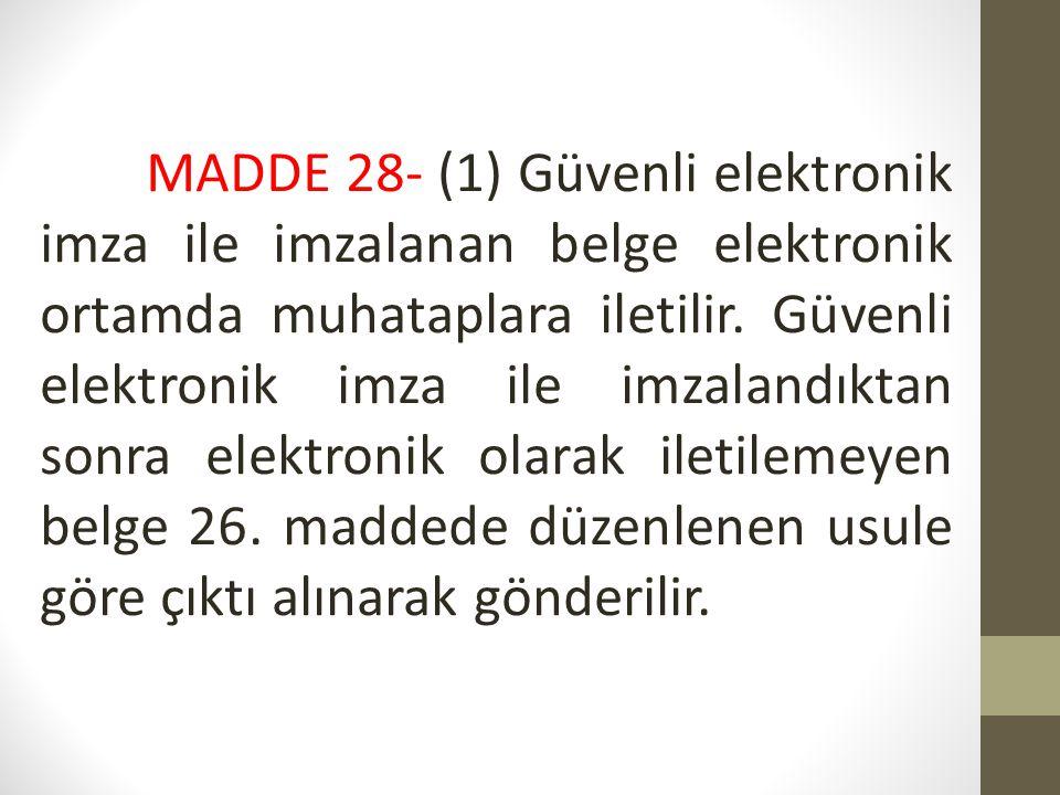 MADDE 28- (1) Güvenli elektronik imza ile imzalanan belge elektronik ortamda muhataplara iletilir. Güvenli elektronik imza ile imzalandıktan sonra ele