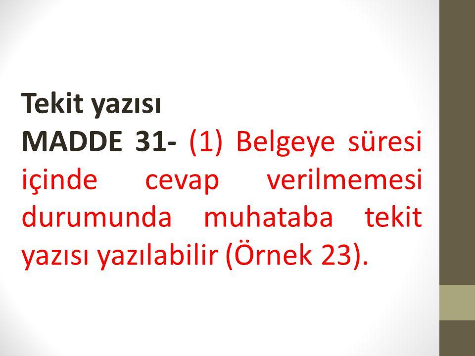 Tekit yazısı MADDE 31- (1) Belgeye süresi içinde cevap verilmemesi durumunda muhataba tekit yazısı yazılabilir (Örnek 23).