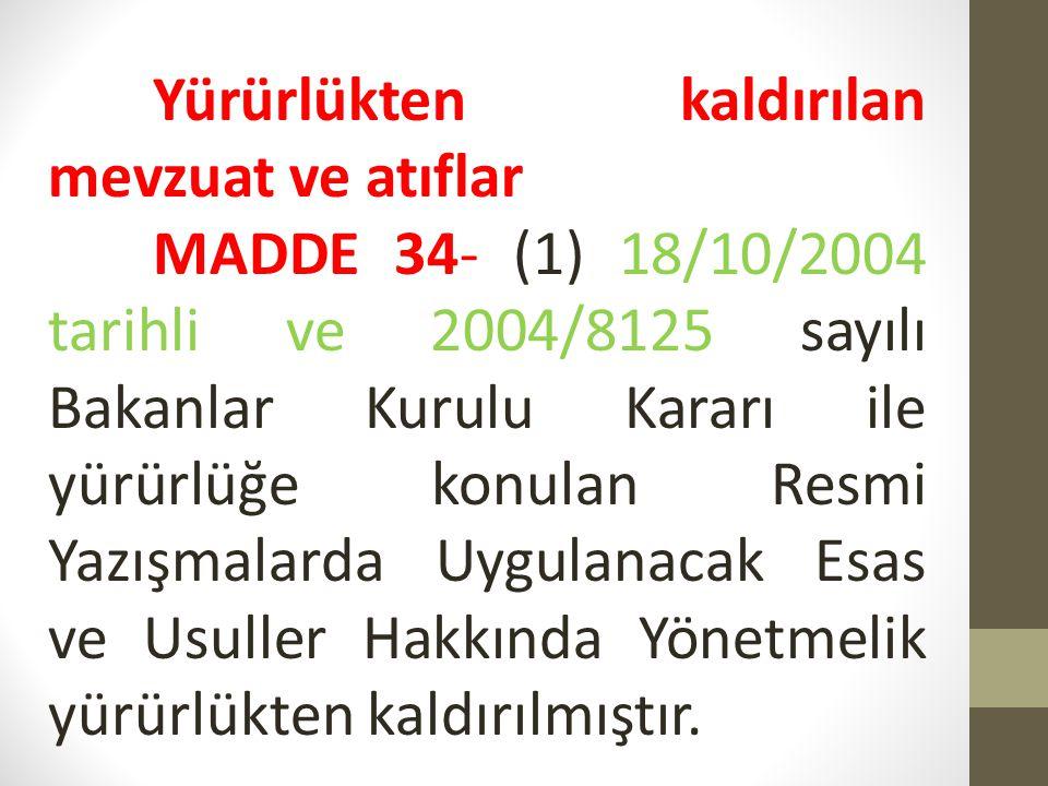 Yürürlükten kaldırılan mevzuat ve atıflar MADDE 34- (1) 18/10/2004 tarihli ve 2004/8125 sayılı Bakanlar Kurulu Kararı ile yürürlüğe konulan Resmi Yazı