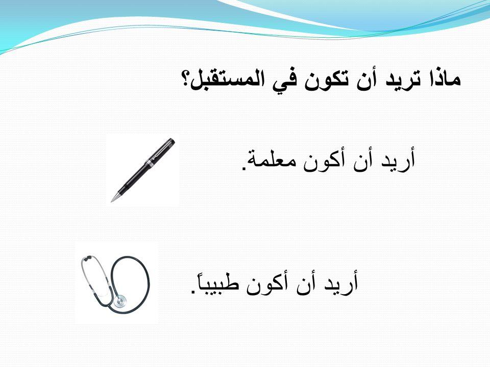 ماذا تريد أن تكون في المستقبل؟ أريد أن أكون معلمة. أريد أن أكون طبيباً.