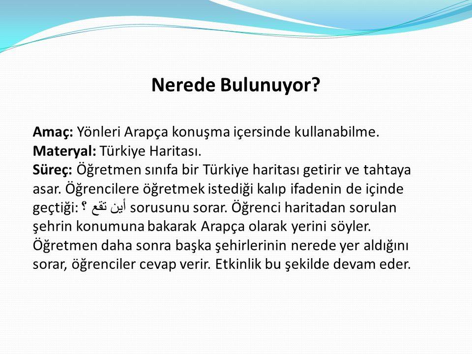 Nerede Bulunuyor? Amaç: Yönleri Arapça konuşma içersinde kullanabilme. Materyal: Türkiye Haritası. Süreç: Öğretmen sınıfa bir Türkiye haritası getirir