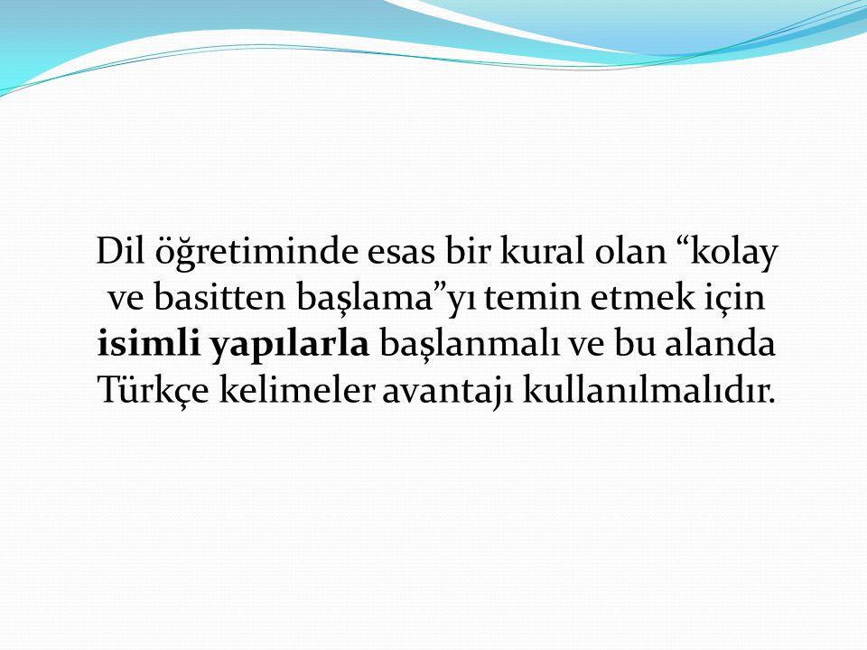 """Dil öğretiminde esas bir kural olan """"kolay ve basitten başlama""""yı temin etmek için isimli yapılarla başlanmalı ve bu alanda Türkçe kelimeler avantajı"""