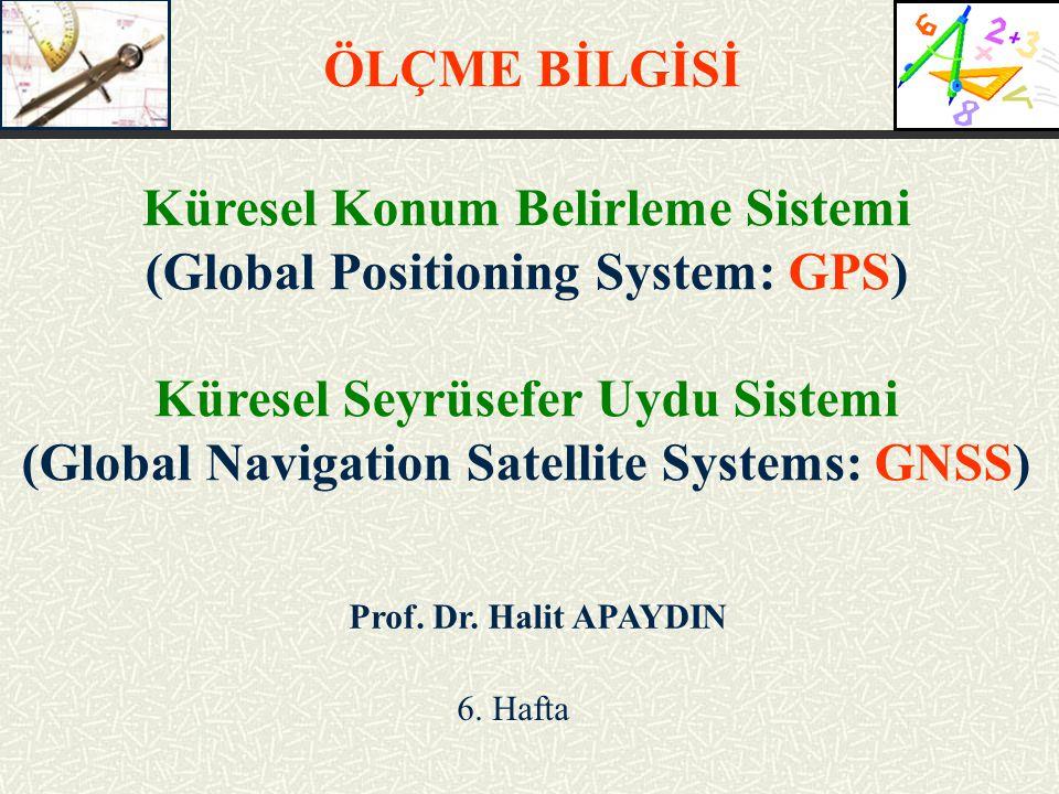 Prof. Dr. Halit APAYDIN 6. Hafta ÖLÇME BİLGİSİ Küresel Konum Belirleme Sistemi (Global Positioning System: GPS) Küresel Seyrüsefer Uydu Sistemi (Globa