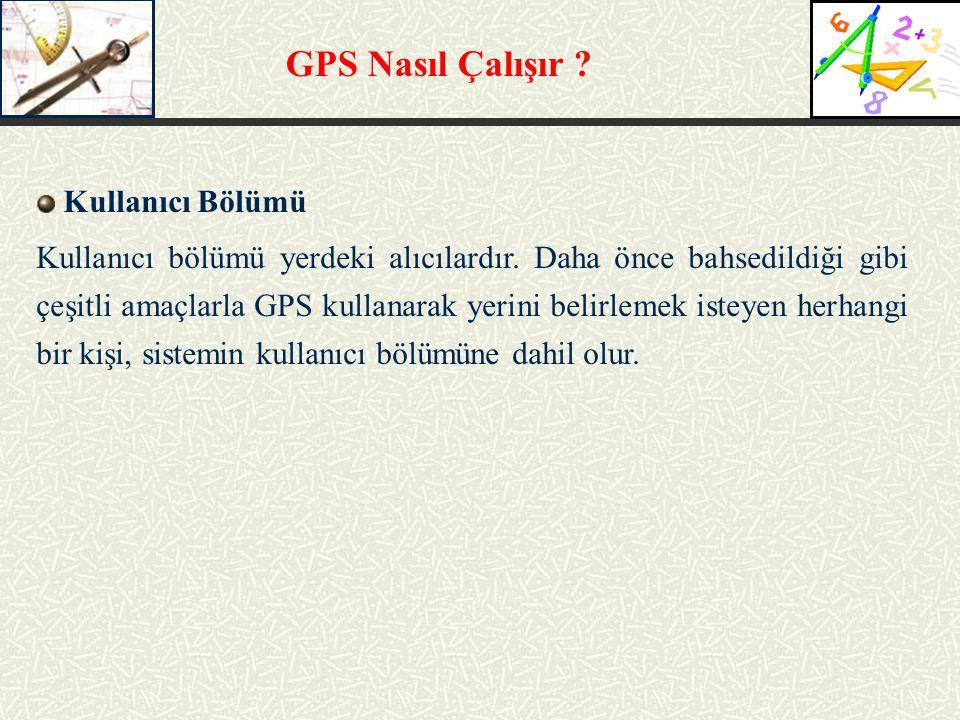 GPS Nasıl Çalışır ? Kullanıcı Bölümü Kullanıcı bölümü yerdeki alıcılardır. Daha önce bahsedildiği gibi çeşitli amaçlarla GPS kullanarak yerini belirle