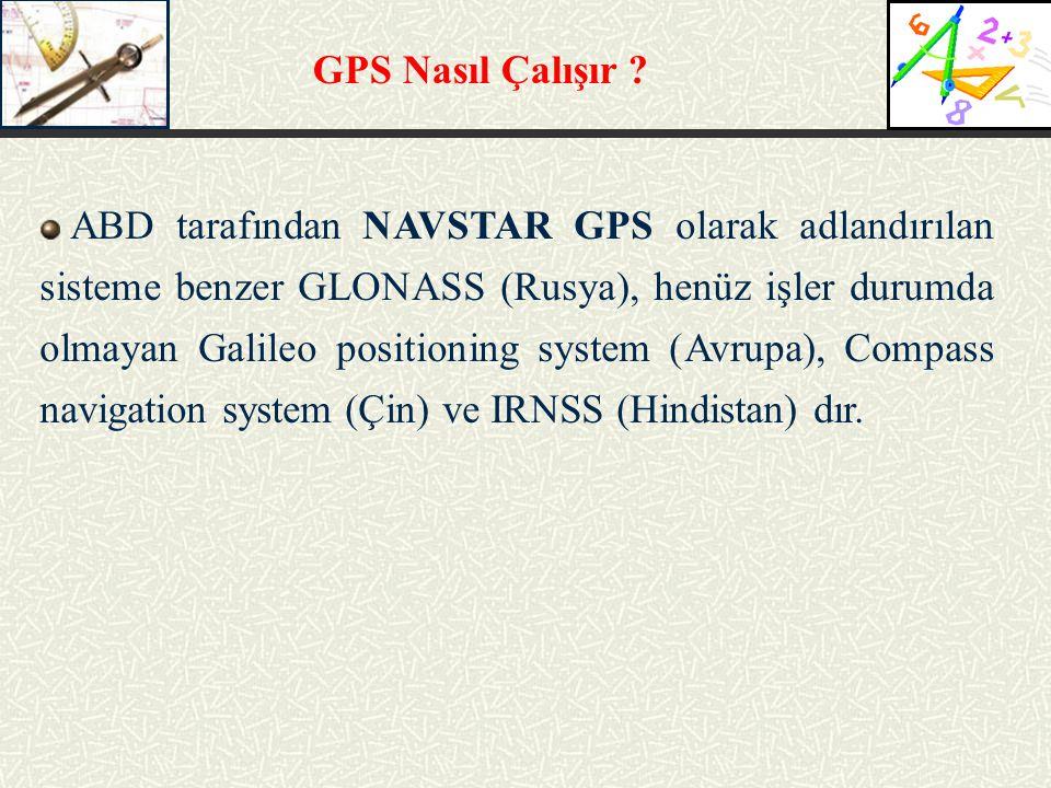 GPS Nasıl Çalışır ? ABD tarafından NAVSTAR GPS olarak adlandırılan sisteme benzer GLONASS (Rusya), henüz işler durumda olmayan Galileo positioning sys