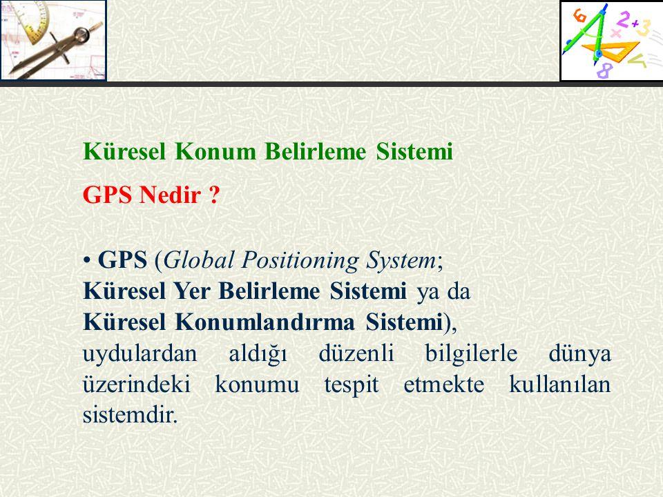 Küresel Konum Belirleme Sistemi GPS Nedir ? GPS (Global Positioning System; Küresel Yer Belirleme Sistemi ya da Küresel Konumlandırma Sistemi), uydula