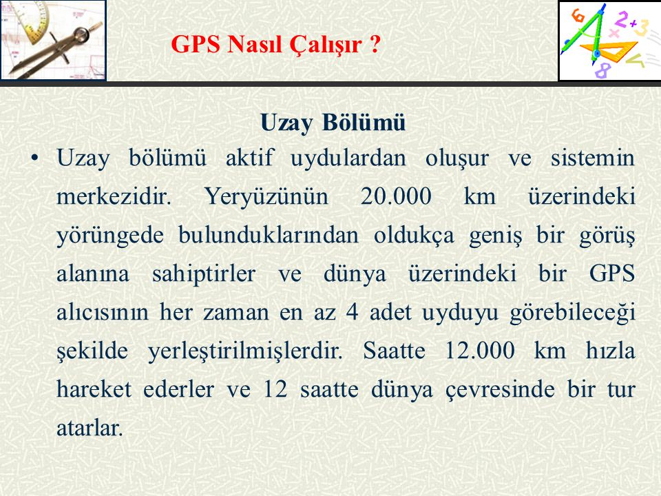 GPS Nasıl Çalışır ? Uzay Bölümü Uzay bölümü aktif uydulardan oluşur ve sistemin merkezidir. Yeryüzünün 20.000 km üzerindeki yörüngede bulunduklarından